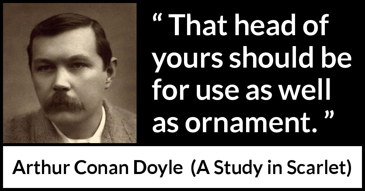 Arthur Conan Doyle quote about mind from A Study in Scarlet (1887) - That head of yours should be for use as well as ornament.