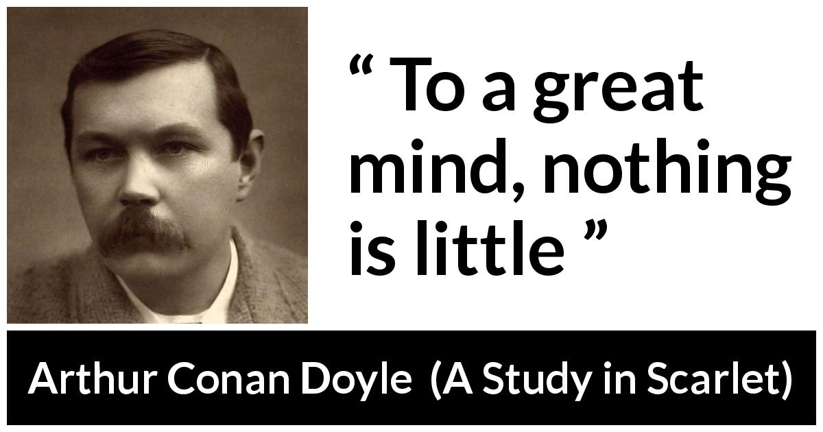 Arthur Conan Doyle quote about mind from A Study in Scarlet (1887) - To a great mind, nothing is little