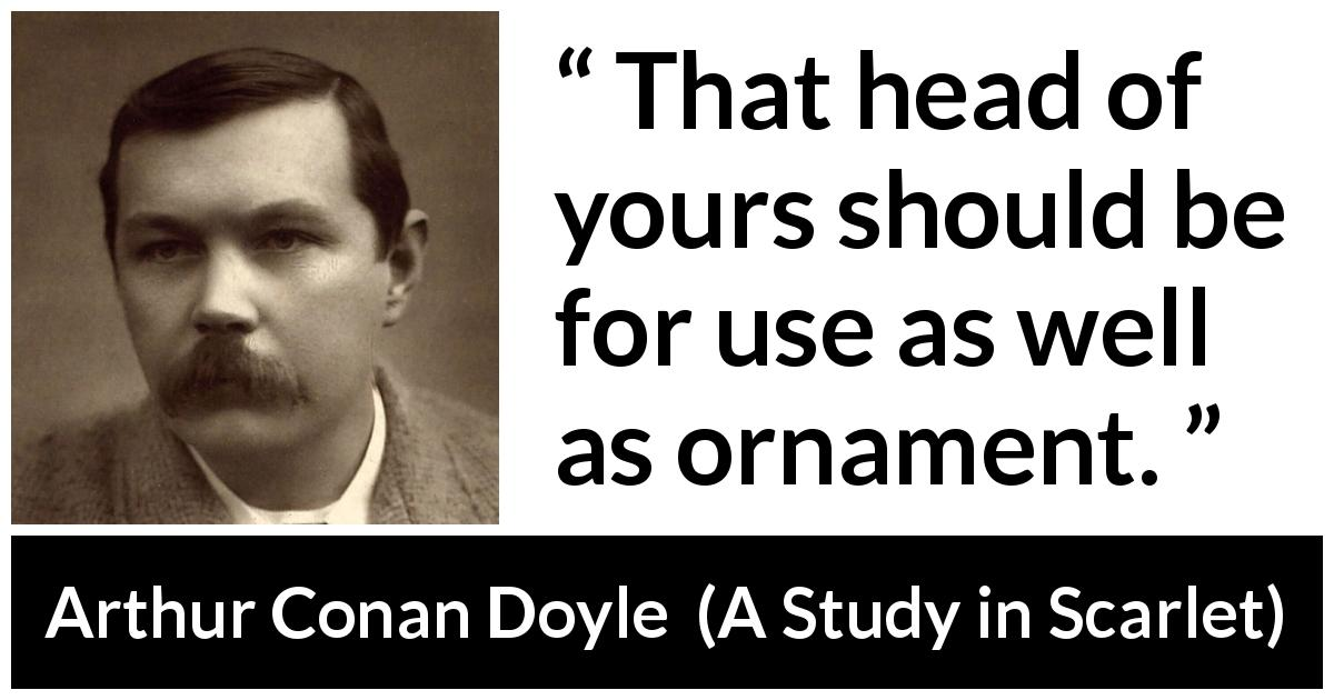 "Arthur Conan Doyle about mind (""A Study in Scarlet"", 1887) - That head of yours should be for use as well as ornament."