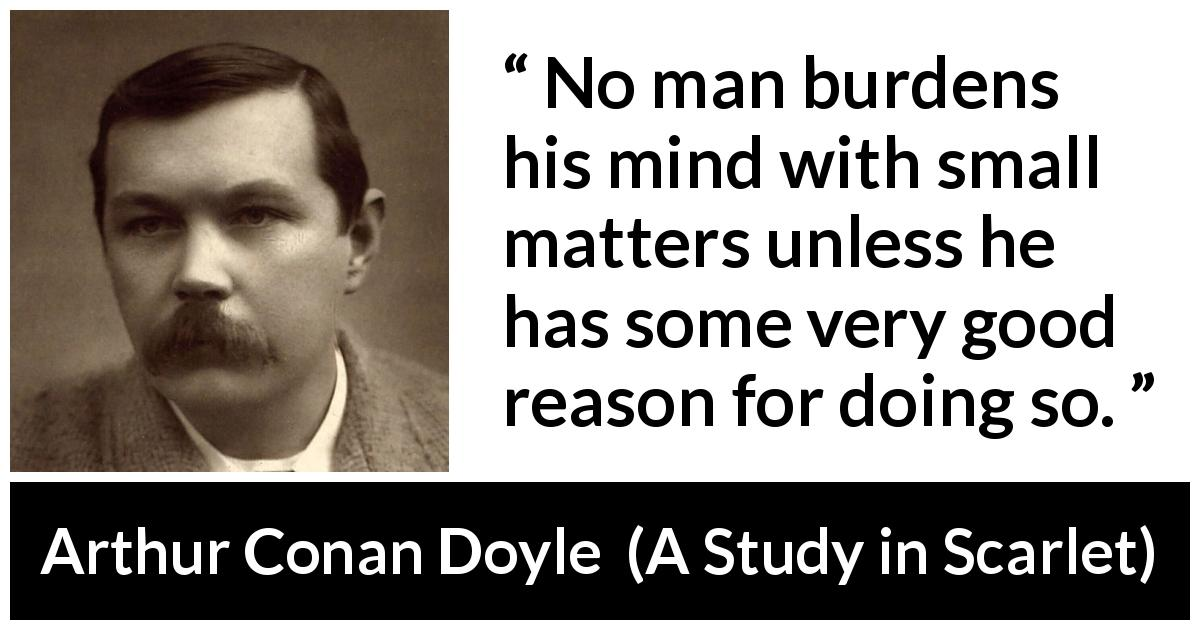 Arthur Conan Doyle - A Study in Scarlet - No man burdens his mind with small matters unless he has some very good reason for doing so.