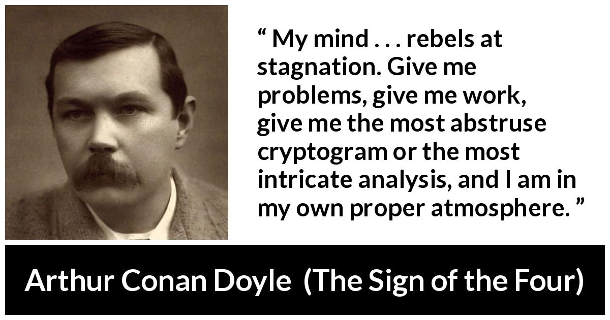 "Arthur Conan Doyle about mind (""The Sign of the Four"", 1890) - My mind . . . rebels at stagnation. Give me problems, give me work, give me the most abstruse cryptogram or the most intricate analysis, and I am in my own proper atmosphere."