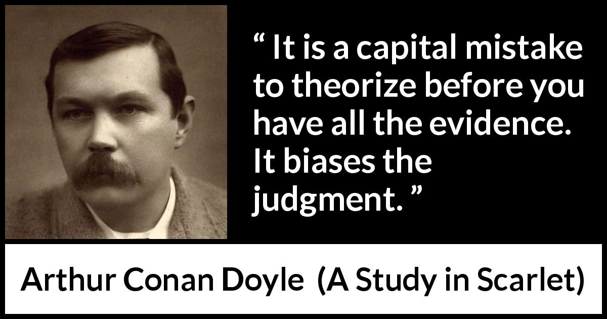 Arthur Conan Doyle - A Study in Scarlet - It is a capital mistake to theorize before you have all the evidence. It biases the judgment.
