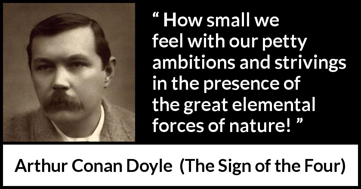 "Arthur Conan Doyle about modesty (""The Sign of the Four"", 1890) - How small we feel with our petty ambitions and strivings in the presence of the great elemental forces of nature!"