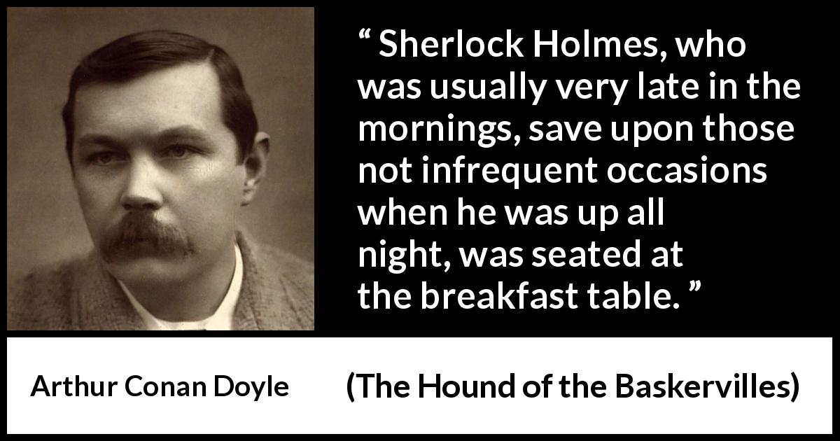 "Arthur Conan Doyle about morning (""The Hound of the Baskervilles"", 1902) - Sherlock Holmes, who was usually very late in the mornings, save upon those not infrequent occasions when he was up all night, was seated at the breakfast table."