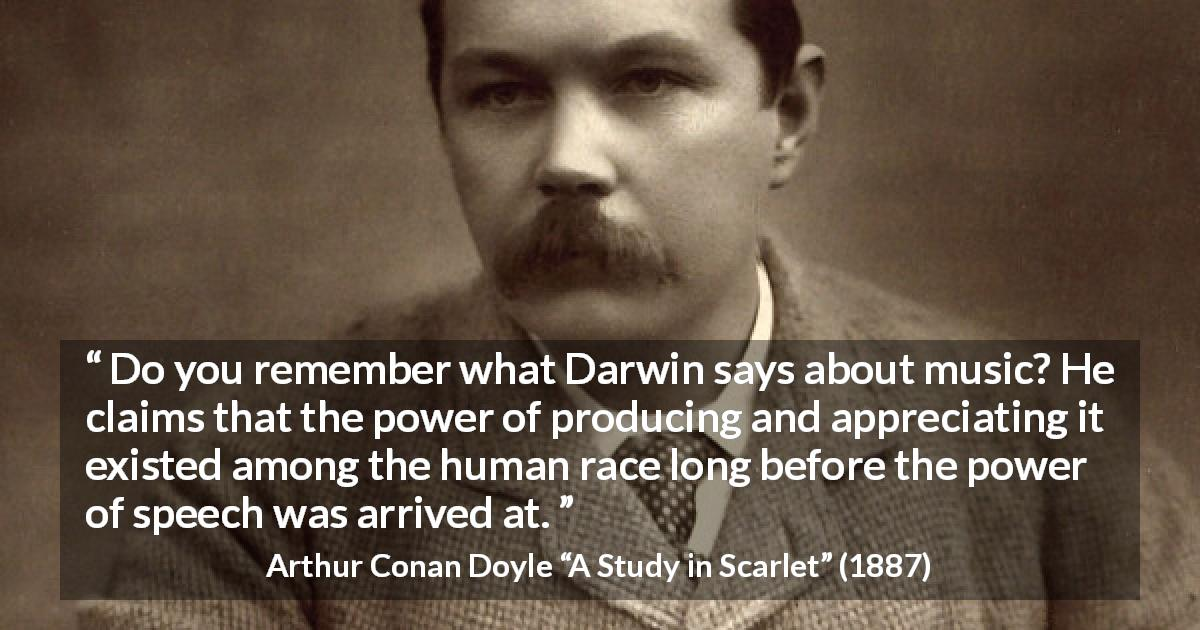 "Arthur Conan Doyle about music (""A Study in Scarlet"", 1887) - Do you remember what Darwin says about music? He claims that the power of producing and appreciating it existed among the human race long before the power of speech was arrived at."