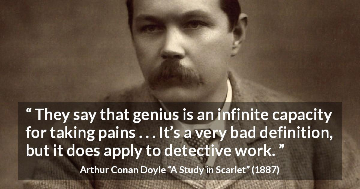 "Arthur Conan Doyle about pain (""A Study in Scarlet"", 1887) - They say that genius is an infinite capacity for taking pains . . . It's a very bad definition, but it does apply to detective work."