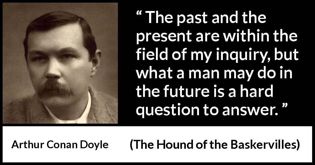 "Arthur Conan Doyle about past (""The Hound of the Baskervilles"", 1902) - The past and the present are within the field of my inquiry, but what a man may do in the future is a hard question to answer."