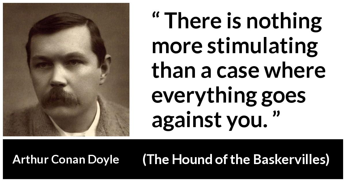 "Arthur Conan Doyle about stimulating (""The Hound of the Baskervilles"", 1902) - There is nothing more stimulating than a case where everything goes against you."