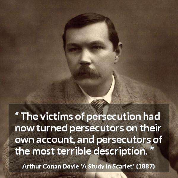 "Arthur Conan Doyle about victim (""A Study in Scarlet"", 1887) - The victims of persecution had now turned persecutors on their own account, and persecutors of the most terrible description."