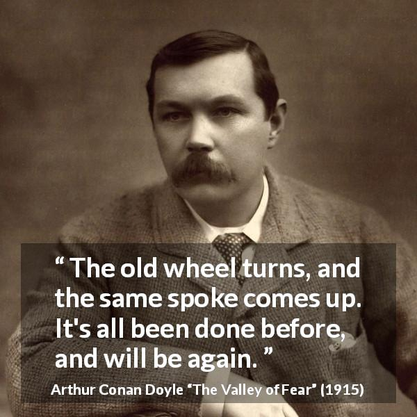 "Arthur Conan Doyle about wheel (""The Valley of Fear"", 1915) - The old wheel turns, and the same spoke comes up. It's all been done before, and will be again."