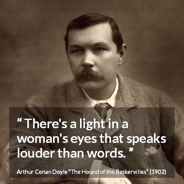 Arthur Conan Doyle quote about words from The Hound of the Baskervilles (1902) - There's a light in a woman's eyes that speaks louder than words.
