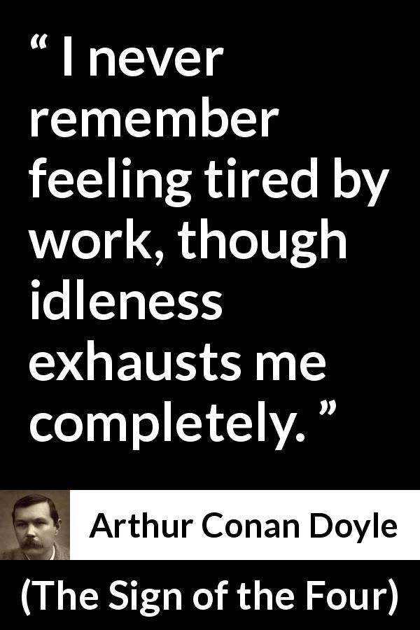 Arthur Conan Doyle quote about work from The Sign of the Four (1890) - I never remember feeling tired by work, though idleness exhausts me completely.