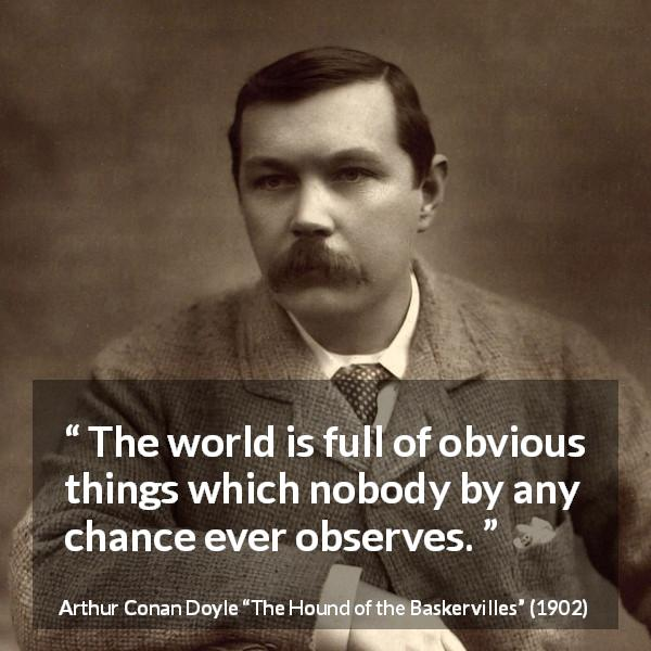 "Arthur Conan Doyle about world (""The Hound of the Baskervilles"", 1902) - The world is full of obvious things which nobody by any chance ever observes."