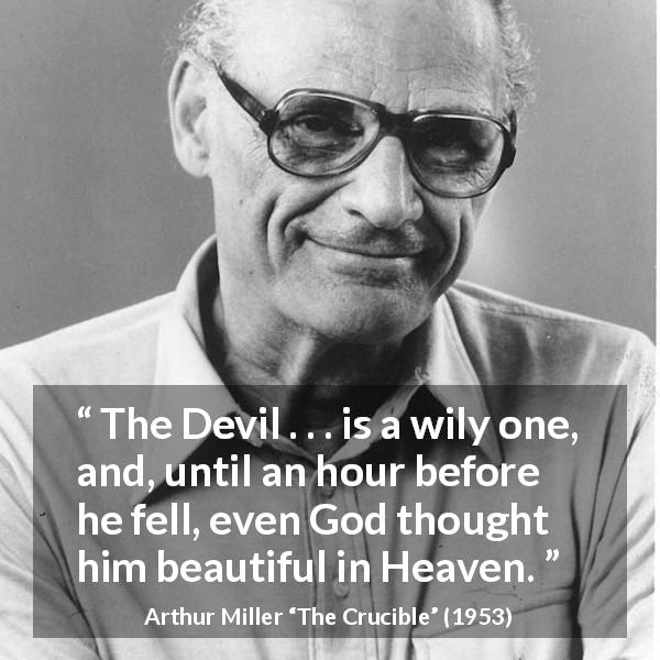 "Arthur Miller about devil (""The Crucible"", 1953) - The Devil . . . is a wily one, and, until an hour before he fell, even God thought him beautiful in Heaven."