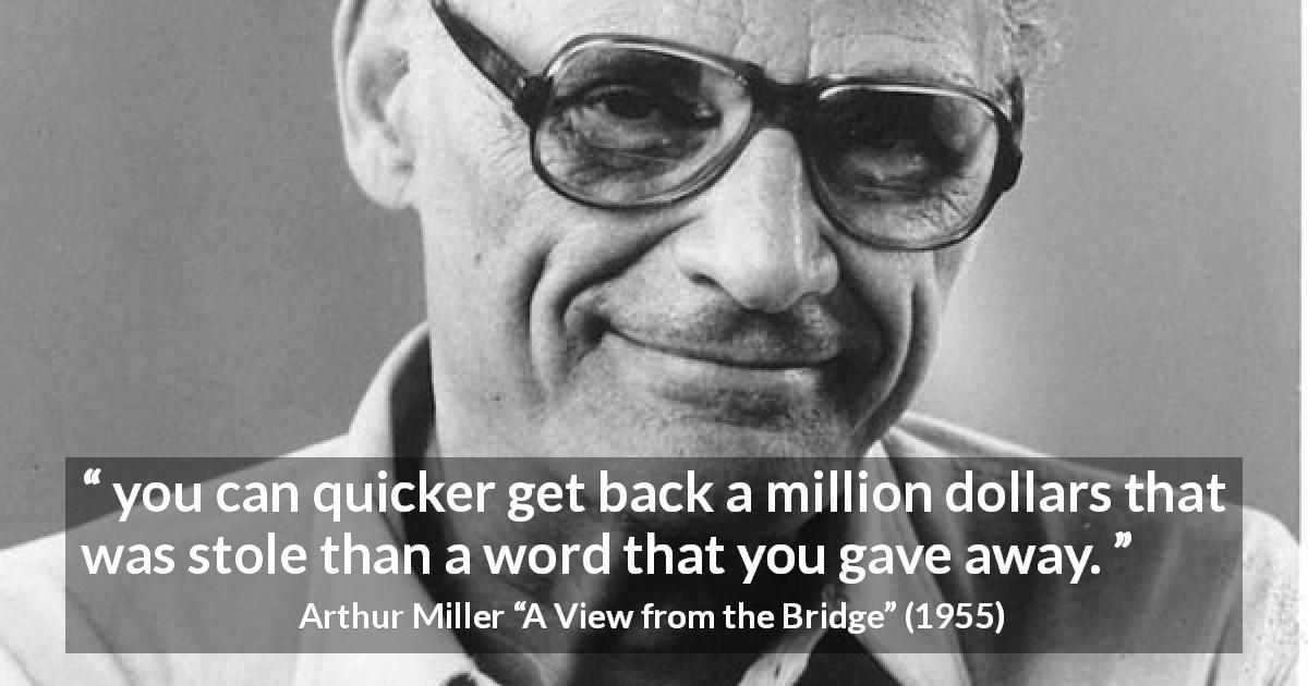 "Arthur Miller about words (""A View from the Bridge"", 1955) - you can quicker get back a million dollars that was stole than a word that you gave away."