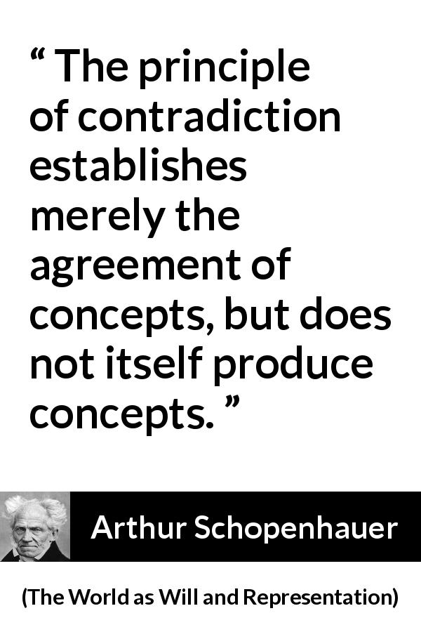 "Arthur Schopenhauer about contradiction (""The World as Will and Representation"", 1819) - The principle of contradiction establishes merely the agreement of concepts, but does not itself produce concepts."