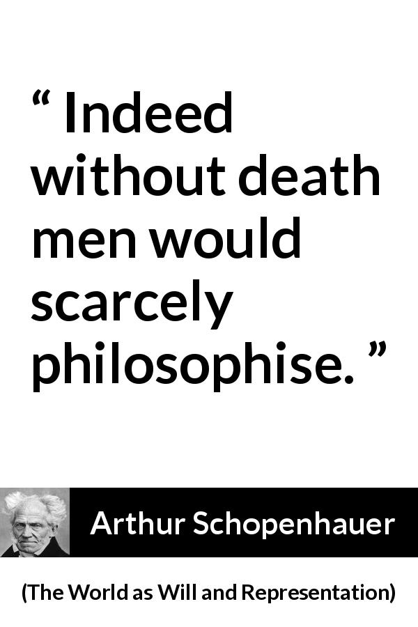 Arthur Schopenhauer - The World as Will and Representation - Indeed without death men would scarcely philosophise.