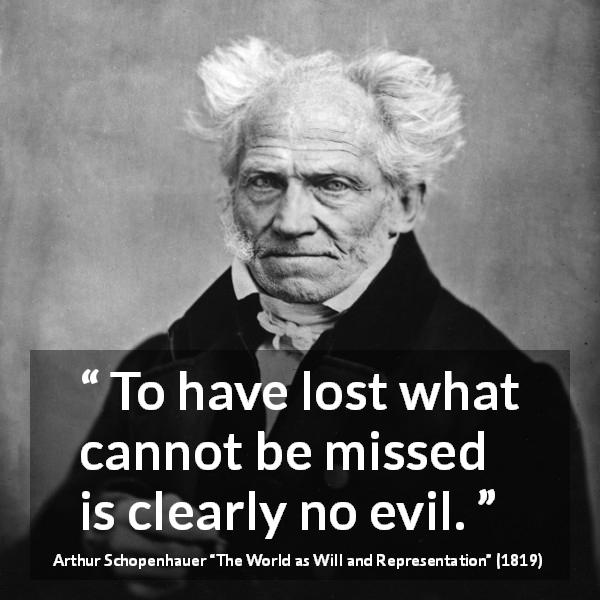 "Arthur Schopenhauer about evil (""The World as Will and Representation"", 1819) - To have lost what cannot be missed is clearly no evil."