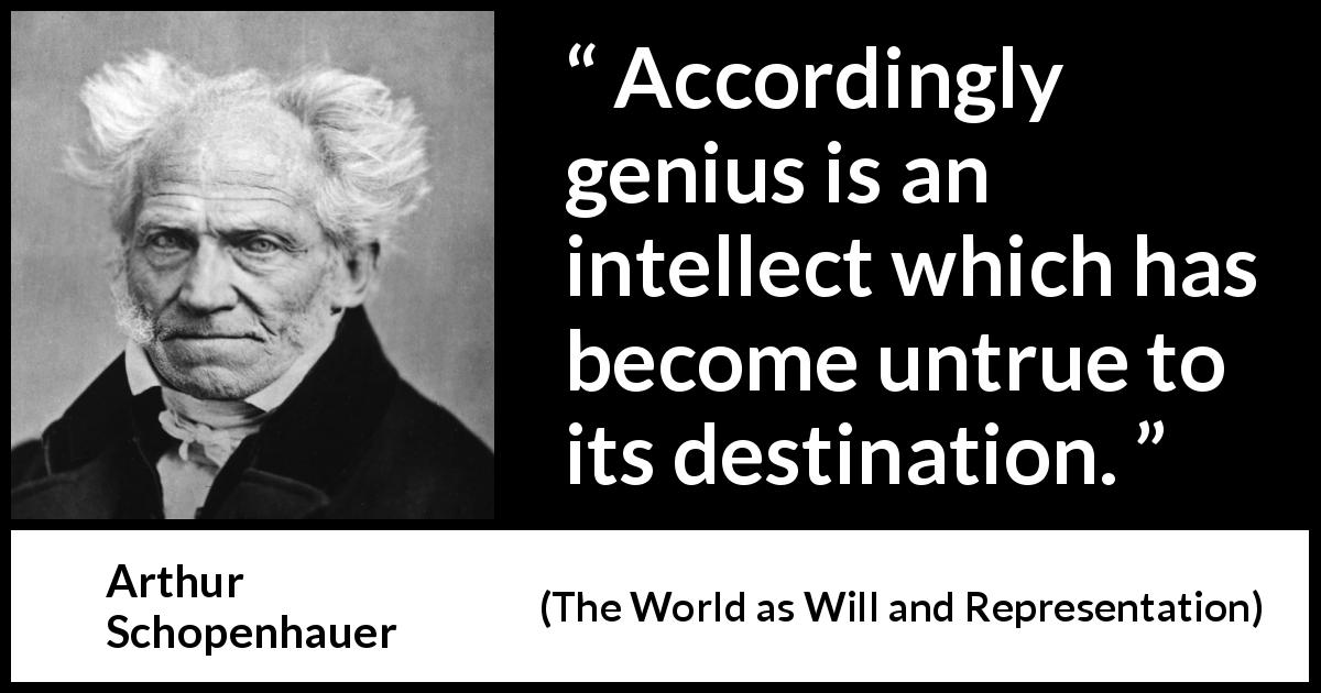 "Arthur Schopenhauer about genius (""The World as Will and Representation"", 1819) - Accordingly genius is an intellect which has become untrue to its destination."