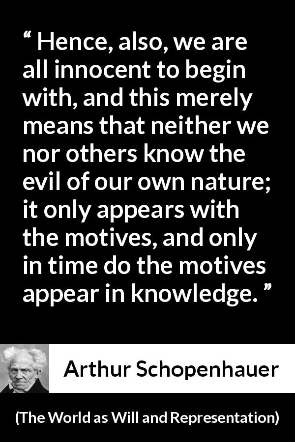 Arthur Schopenhauer quote about guilt from The World as Will and Representation (1819) - Hence, also, we are all innocent to begin with, and this merely means that neither we nor others know the evil of our own nature; it only appears with the motives, and only in time do the motives appear in knowledge.