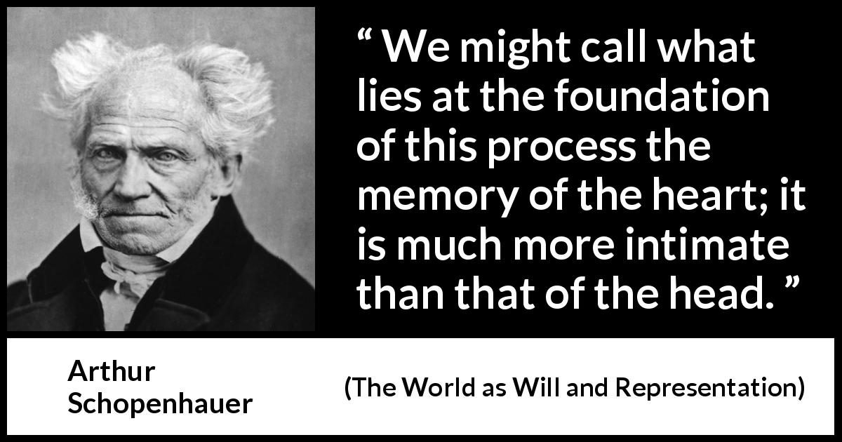 Arthur Schopenhauer quote about heart from The World as Will and Representation (1819) - We might call what lies at the foundation of this process the memory of the heart; it is much more intimate than that of the head.