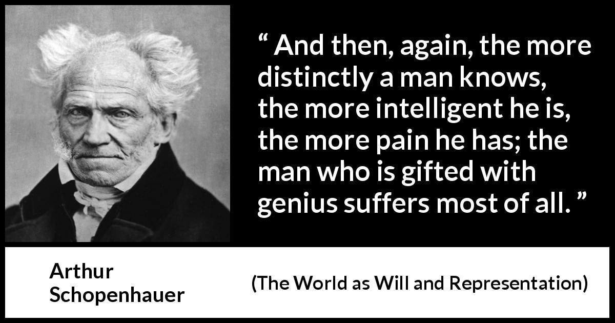 "Arthur Schopenhauer about knowledge (""The World as Will and Representation"", 1819) - And then, again, the more distinctly a man knows, the more intelligent he is, the more pain he has; the man who is gifted with genius suffers most of all."