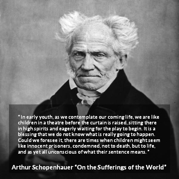 "Arthur Schopenhauer about life (""On the Sufferings of the World"") - In early youth, as we contemplate our coming life, we are like children in a theatre before the curtain is raised, sitting there in high spirits and eagerly waiting for the play to begin. It is a blessing that we do not know what is really going to happen. Could we foresee it, there are times when children might seem like innocent prisoners, condemned, not to death, but to life, and as yet all unconscious of what their sentence means."