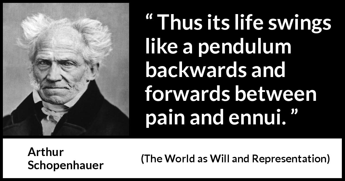 "Arthur Schopenhauer about life (""The World as Will and Representation"", 1819) - Thus its life swings like a pendulum backwards and forwards between pain and ennui."