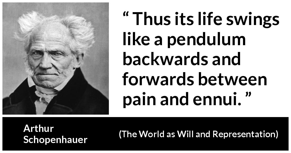 Arthur Schopenhauer - The World as Will and Representation - Thus its life swings like a pendulum backwards and forwards between pain and ennui.