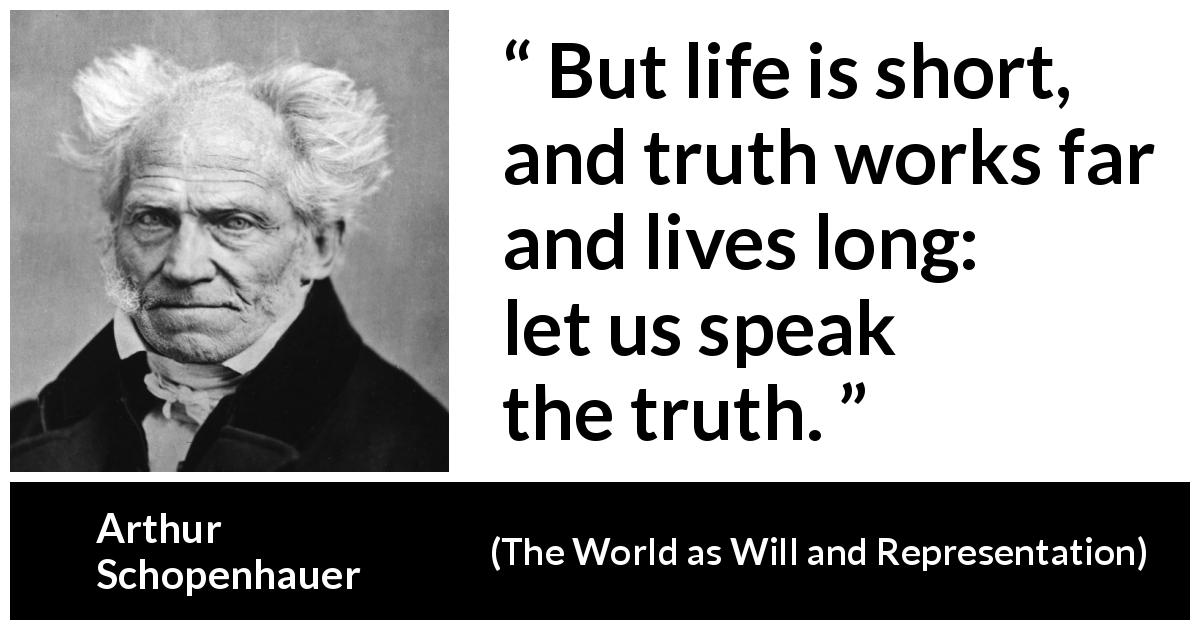 "Arthur Schopenhauer about life (""The World as Will and Representation"", 1819) - But life is short, and truth works far and lives long: let us speak the truth."