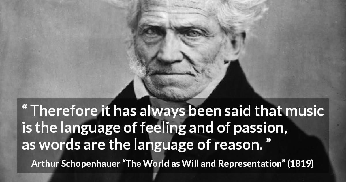 "Arthur Schopenhauer about passion (""The World as Will and Representation"", 1819) - Therefore it has always been said that music is the language of feeling and of passion, as words are the language of reason."