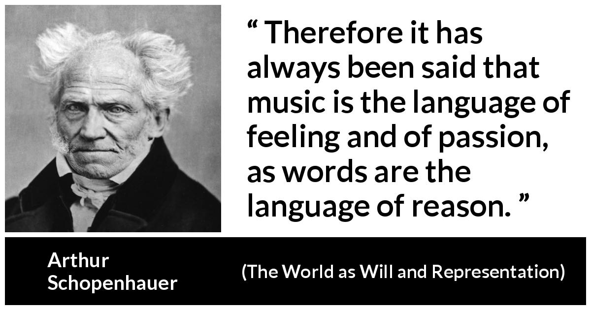 Arthur Schopenhauer - The World as Will and Representation - Therefore it has always been said that music is the language of feeling and of passion, as words are the language of reason.