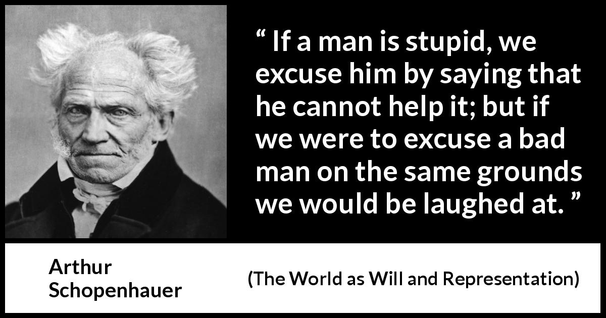 Arthur Schopenhauer quote about stupidity from The World as Will and Representation (1819) - If a man is stupid, we excuse him by saying that he cannot help it; but if we were to excuse a bad man on the same grounds we would be laughed at.