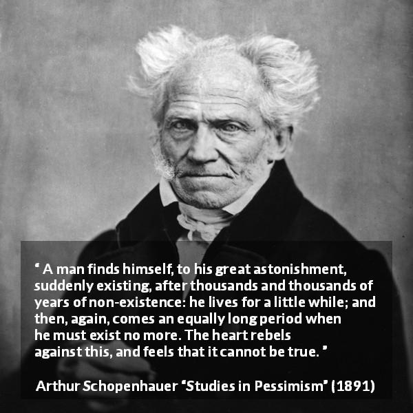 "Arthur Schopenhauer about time (""Studies in Pessimism"", 1891) - A man finds himself, to his great astonishment, suddenly existing, after thousands and thousands of years of non-existence: he lives for a little while; and then, again, comes an equally long period when he must exist no more. The heart rebels against this, and feels that it cannot be true."