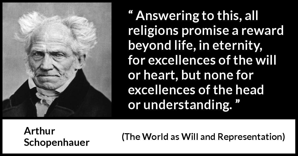 Arthur Schopenhauer - The World as Will and Representation - Answering to this, all religions promise a reward beyond life, in eternity, for excellences of the will or heart, but none for excellences of the head or understanding.
