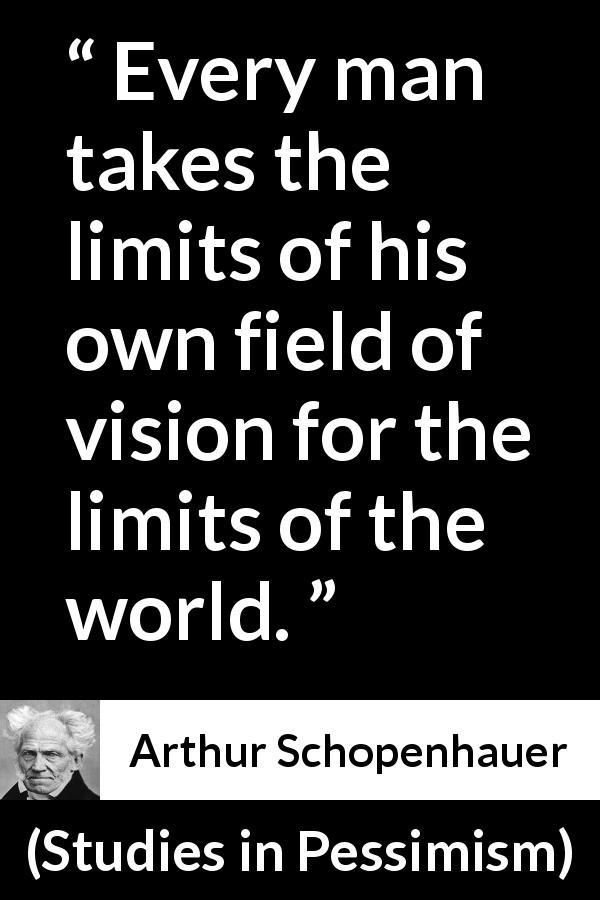 "Arthur Schopenhauer about world (""Studies in Pessimism"", 1891) - Every man takes the limits of his own field of vision for the limits of the world."