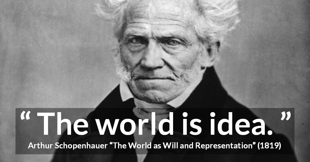 "Arthur Schopenhauer about world (""The World as Will and Representation"", 1819) - The world is idea."