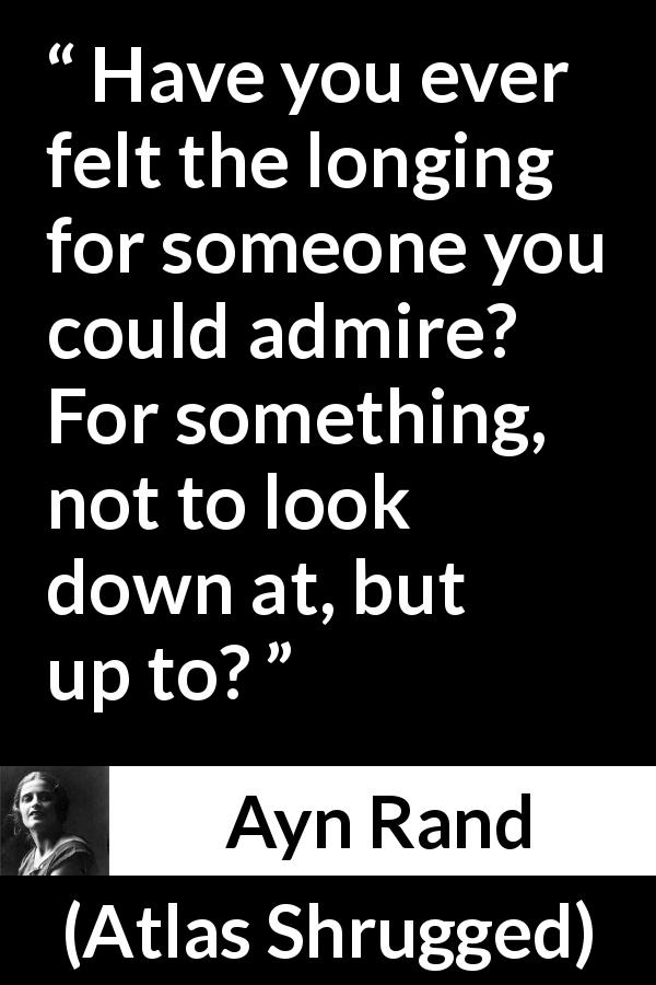 "Ayn Rand about admiration (""Atlas Shrugged"", 1957) - Have you ever felt the longing for someone you could admire? For something, not to look down at, but up to?"