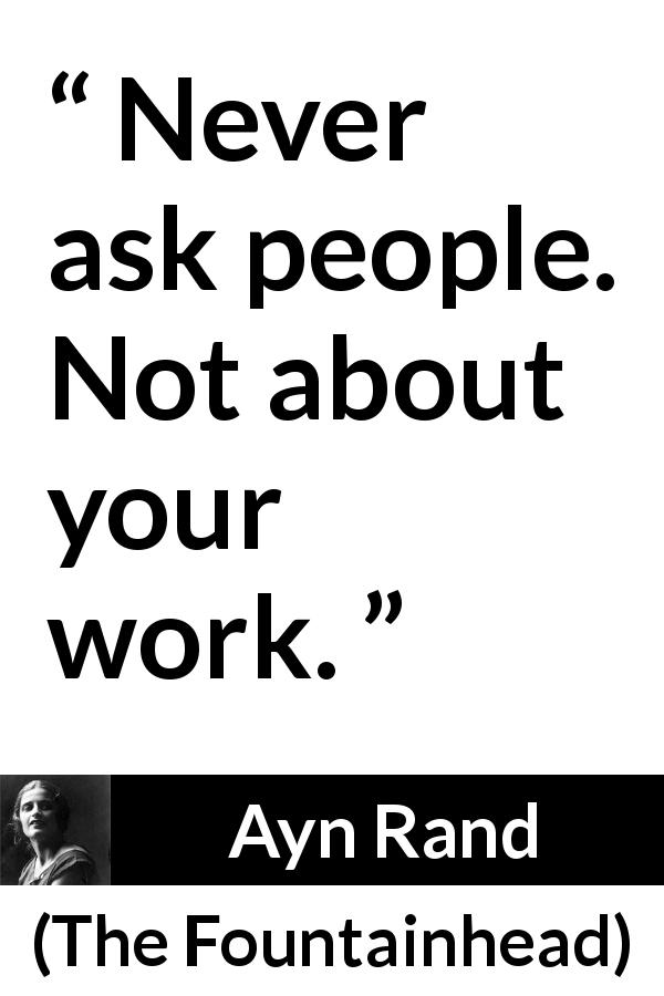 "Ayn Rand about advice (""The Fountainhead"", 1943) - Never ask people. Not about your work."