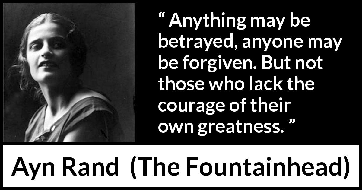 "Ayn Rand about betrayal (""The Fountainhead"", 1943) - Anything may be betrayed, anyone may be forgiven. But not those who lack the courage of their own greatness."