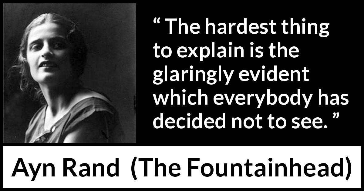 Ayn Rand - The Fountainhead - The hardest thing to explain is the glaringly evident which everybody has decided not to see.