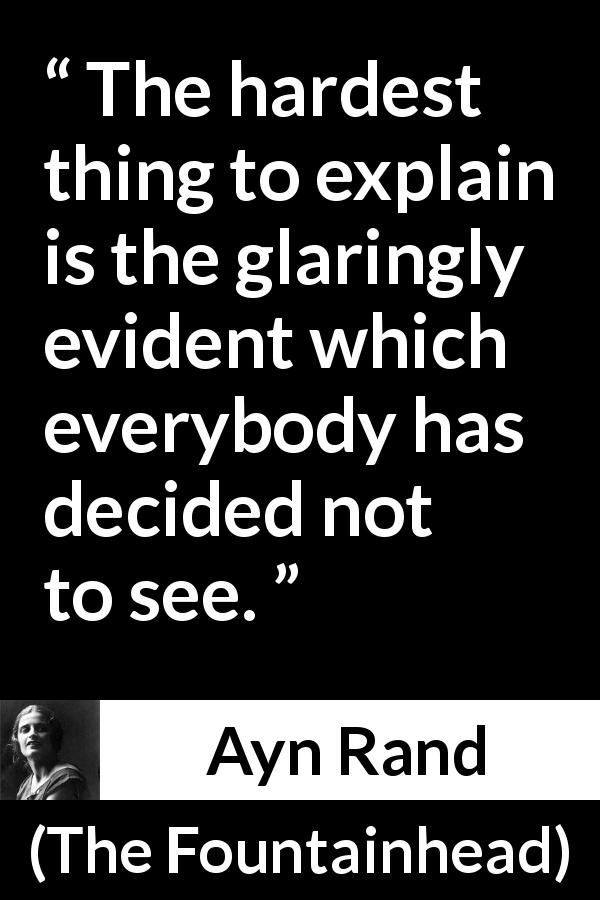 "Ayn Rand about blindness (""The Fountainhead"", 1943) - The hardest thing to explain is the glaringly evident which everybody has decided not to see."