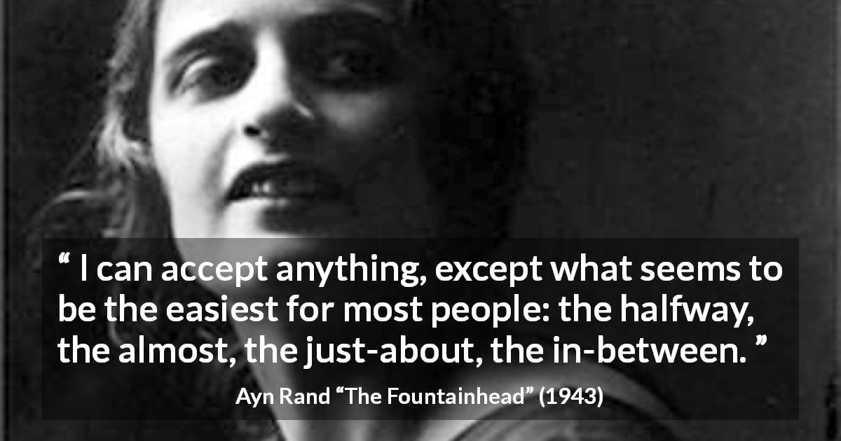 "Ayn Rand about compromise (""The Fountainhead"", 1943) - Roark, I can accept anything, except what seems to be the easiest for most people: the halfway, the almost, the just-about, the in-between."