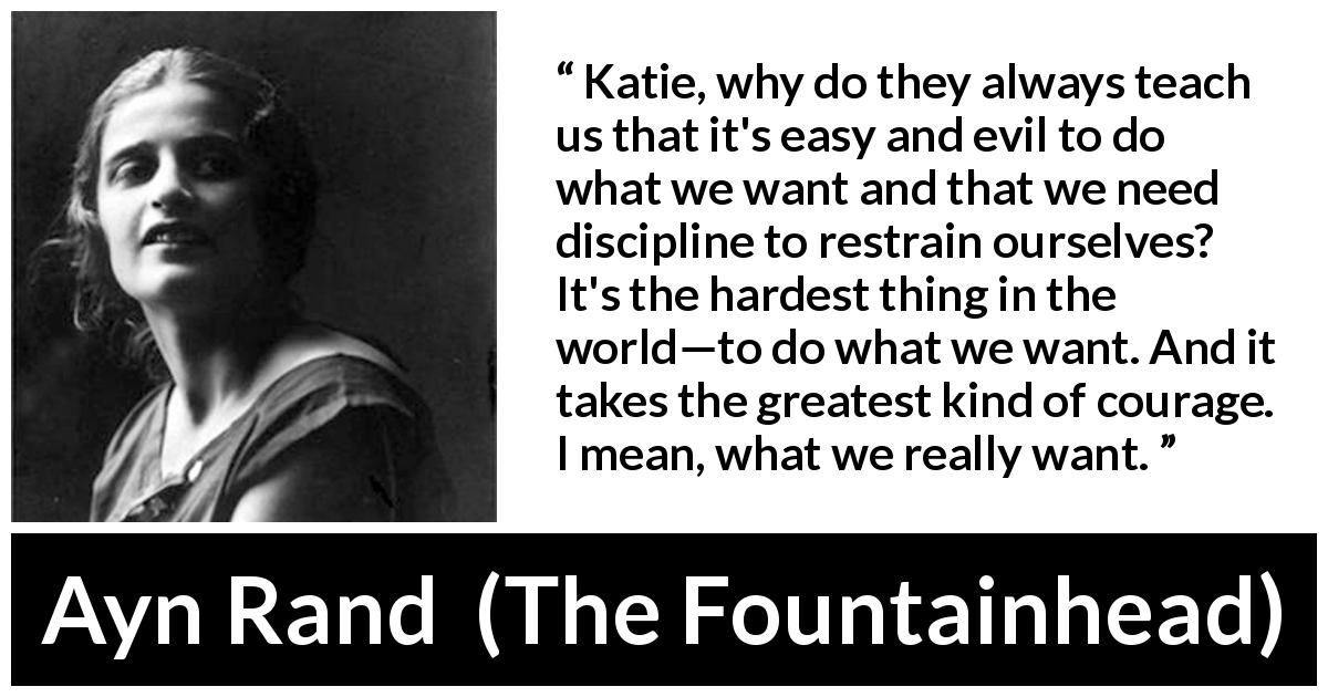 "Ayn Rand about courage (""The Fountainhead"", 1943) - Katie, why do they always teach us that it's easy and evil to do what we want and that we need discipline to restrain ourselves? It's the hardest thing in the world—to do what we want. And it takes the greatest kind of courage. I mean, what we really want."