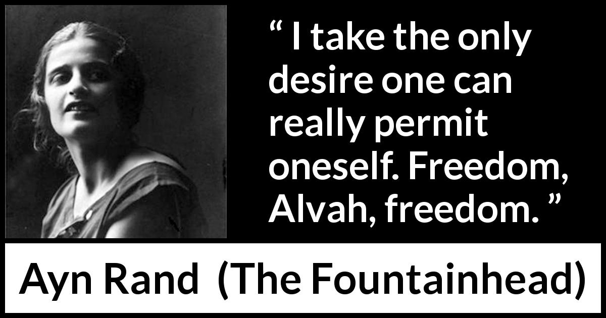 Ayn Rand quote about desire from The Fountainhead (1943) - I take the only desire one can really permit oneself. Freedom, Alvah, freedom.