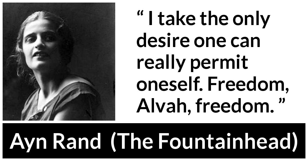 "Ayn Rand about desire (""The Fountainhead"", 1943) - I take the only desire one can really permit oneself. Freedom, Alvah, freedom."