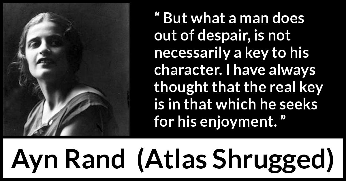 "Ayn Rand about despair (""Atlas Shrugged"", 1957) - But what a man does out of despair, is not necessarily a key to his character. I have always thought that the real key is in that which he seeks for his enjoyment."