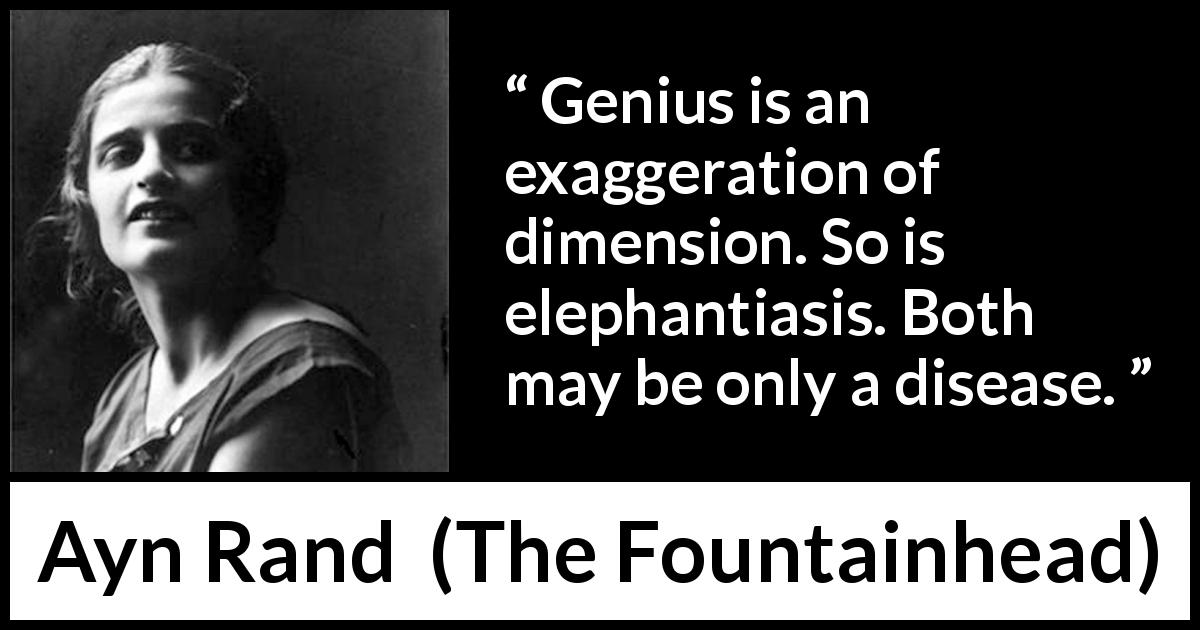 Ayn Rand quote about disease from The Fountainhead - Genius is an exaggeration of dimension. So is elephantiasis. Both may be only a disease.