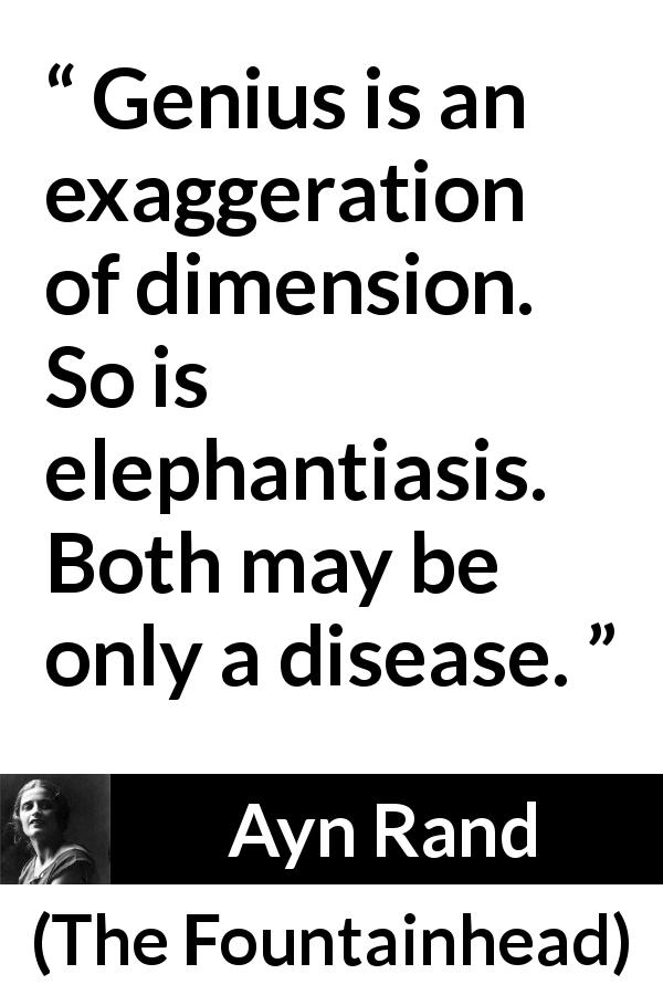 "Ayn Rand about disease (""The Fountainhead"", 1943) - Genius is an exaggeration of dimension. So is elephantiasis. Both may be only a disease."