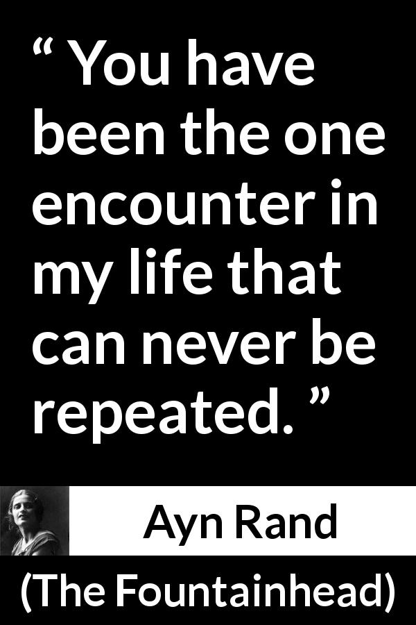 "Ayn Rand about encounter (""The Fountainhead"", 1943) - You have been the one encounter in my life that can never be repeated."